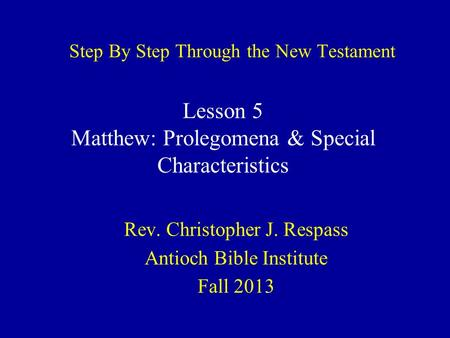 Step By Step Through the New Testament Rev. Christopher J. Respass Antioch Bible Institute Fall 2013 Lesson 5 Matthew: Prolegomena & Special Characteristics.