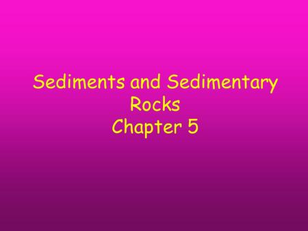 Sediments and Sedimentary Rocks Chapter 5. Concepts you will need to know for the exams Weathering Erosion Transportation Sorting Angularity Sedimentary.