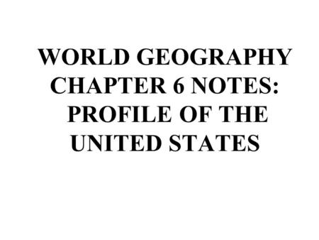 WORLD GEOGRAPHY CHAPTER 6 NOTES: PROFILE OF THE UNITED STATES.