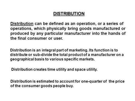 DISTRIBUTION Distribution can be defined as an operation, or a series of operations, which physically bring goods manufactured or produced by any particular.