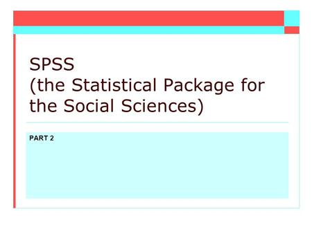 PART 2 SPSS (the Statistical Package for the Social Sciences)