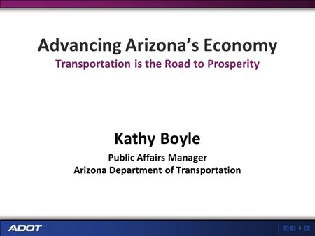 1 Advancing Arizona's Economy Transportation is the Road to Prosperity Kathy Boyle Public Affairs Manager Arizona Department of Transportation.