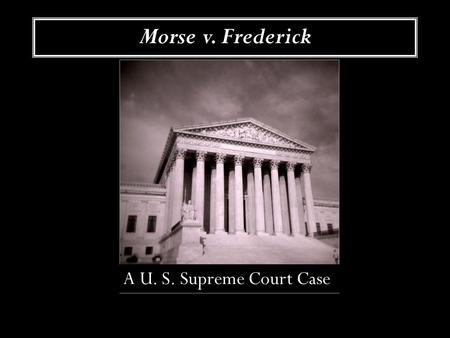 Morse v. Frederick A U. S. Supreme Court Case. The First Amendment What is the First Amendment? Is all speech protected? Who decides?