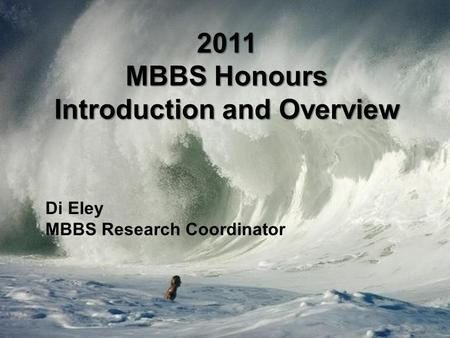 2011 MBBS Honours Introduction and Overview Di Eley MBBS Research Coordinator.