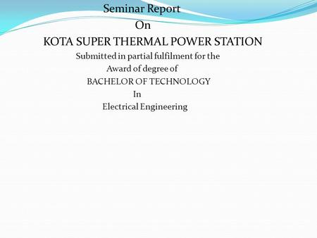 Seminar Report On KOTA SUPER THERMAL POWER STATION Submitted in partial fulfilment for the Award of degree of BACHELOR OF TECHNOLOGY In Electrical Engineering.
