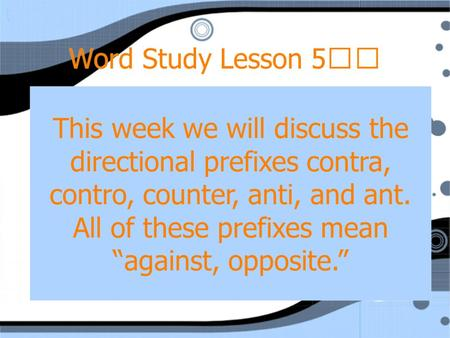 "Word Study Lesson 5 This week we will discuss the directional prefixes contra, contro, counter, anti, and ant. All of these prefixes mean ""against, opposite."""