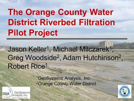 The Orange County Water District Riverbed Filtration Pilot Project Jason Keller 1, Michael Milczarek 1, Greg Woodside 2, Adam Hutchinson 2, Robert Rice.