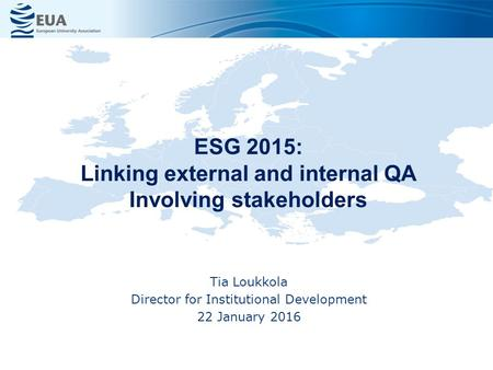 ESG 2015: Linking external and internal QA Involving stakeholders Tia Loukkola Director for Institutional Development 22 January 2016.