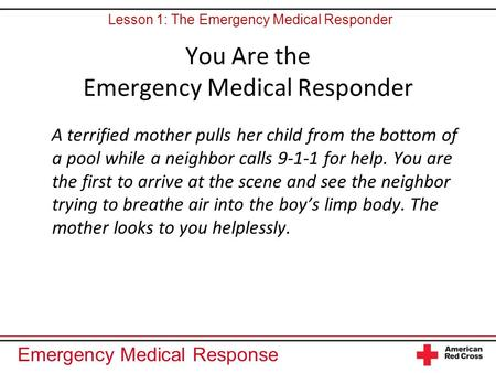 Emergency Medical Response You Are the Emergency Medical Responder A terrified mother pulls her child from the bottom of a pool while a neighbor calls.