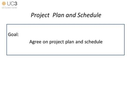 Project Plan and Schedule Goal: Agree on project plan and schedule.