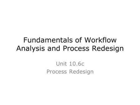 Fundamentals of Workflow Analysis and Process Redesign Unit 10.6c Process Redesign.