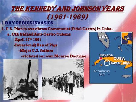 The Kennedy and Johnson Years (1961-1969) I. BaY OF BIGS INVASION 1. U.S. Plan to overthrow Communist (Fidel Castro) in Cuba. a. CIA trained Anti-Castro.