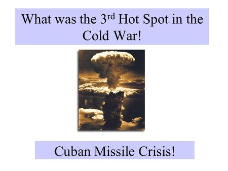 What was the 3 rd Hot Spot in the Cold War! Cuban Missile Crisis!