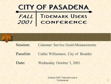 October 2001 Tidemark User's Conference1 Session: Customer Service Goals/Measurements Panelist: Cathie Williamson, City of Boulder Date: Wednesday October.