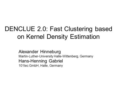 DENCLUE 2.0: Fast Clustering based on Kernel Density Estimation Alexander Hinneburg Martin-Luther-University Halle-Wittenberg, Germany Hans-Henning Gabriel.