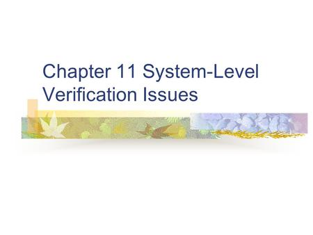 Chapter 11 System-Level Verification Issues. The Importance of Verification Verifying at the system level is the last opportunity to find errors before.