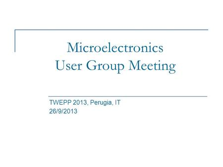 Microelectronics User Group Meeting TWEPP 2013, Perugia, IT 26/9/2013.