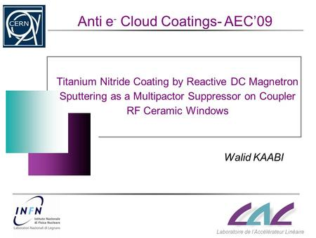 Titanium Nitride Coating by Reactive DC Magnetron Sputtering as a Multipactor Suppressor on Coupler RF Ceramic Windows Walid KAABI Anti e - Cloud Coatings-