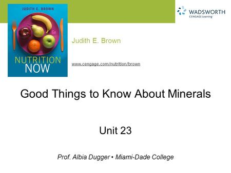 Judith E. Brown Prof. Albia Dugger Miami-Dade College www.cengage.com/nutrition/brown Good Things to Know About Minerals Unit 23.