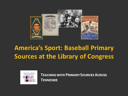 America's Sport: Baseball Primary Sources at the Library of Congress T EACHING WITH P RIMARY S OURCES A CROSS T ENNESSEE.