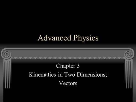 Advanced Physics Chapter 3 Kinematics in Two Dimensions; Vectors.