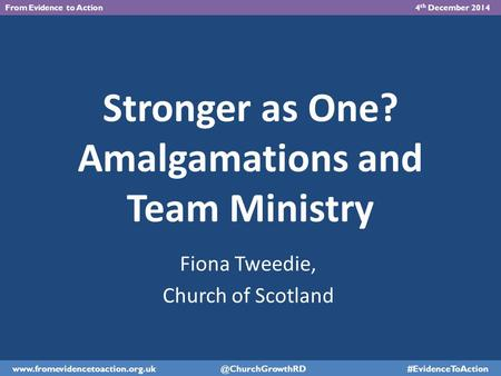 Stronger as One? Amalgamations and Team Ministry Fiona Tweedie, Church of Scotland From Evidence to Action 4 th December 2014 www.fromevidencetoaction.org.uk.