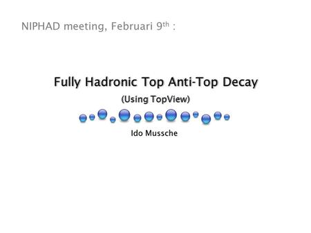 Fully Hadronic Top Anti-Top Decay (Using TopView) Fully Hadronic Top Anti-Top Decay (Using TopView) Ido Mussche NIPHAD meeting, Februari 9 th :
