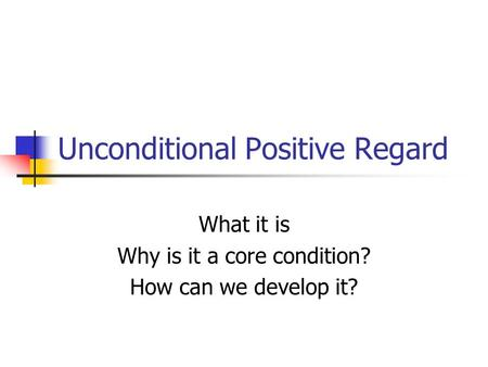 Unconditional Positive Regard What it is Why is it a core condition? How can we develop it?