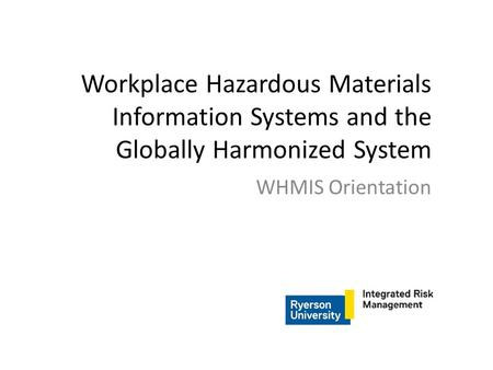 Workplace Hazardous Materials Information Systems and the Globally Harmonized System WHMIS Orientation.
