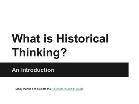 What is Historical Thinking? An Introduction Many thanks and credit to the Historical Thinking ProjectHistorical Thinking Project.