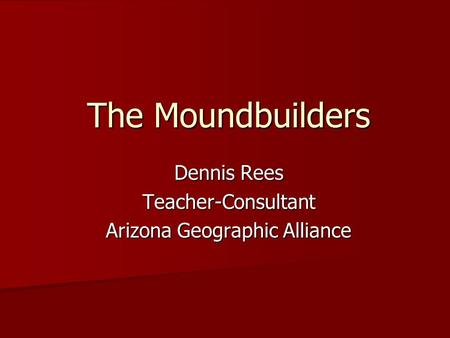 The Moundbuilders Dennis Rees Teacher-Consultant Arizona Geographic Alliance.