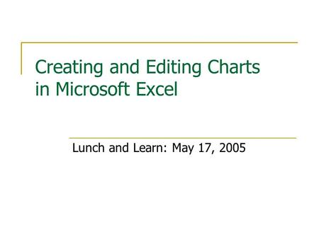 Creating and Editing Charts in Microsoft Excel Lunch and Learn: May 17, 2005.