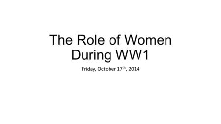 The Role of Women During WW1 Friday, October 17 th, 2014.