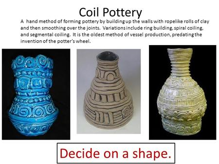 Coil Pottery Decide on a shape. A hand method of forming pottery by building up the walls with ropelike rolls of clay and then smoothing over the joints.
