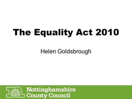 The Equality Act 2010 Helen Goldsbrough. Protected Characteristics Age Disability Race Sex Religion and belief Sexual orientation Gender reassignment.