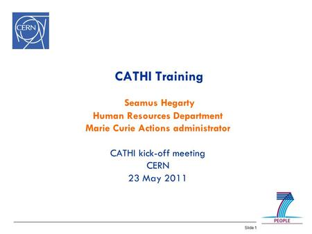 Slide 1 CATHI Training Seamus Hegarty Human Resources Department Marie Curie Actions administrator CATHI kick-off meeting CERN 23 May 2011.