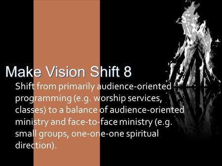 Make Vision Shift 8 Shift from primarily audience-oriented programming (e.g. worship services, classes) to a balance of audience-oriented ministry and.