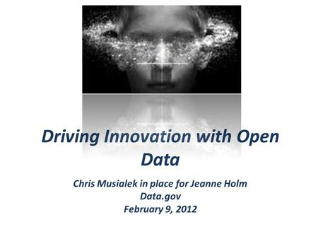 Driving Innovation with Open Data Chris Musialek in place for Jeanne Holm Data.gov February 9, 2012.