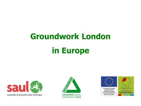 1 Groundwork London in Europe. 2  Interreg IIC  1999 - 2001  Understand NUL  Identify development potential of NUL  How to integrate social & cultural.