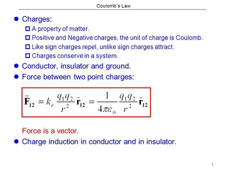 1 Coulomb's Law Charges:  A property of matter.  Positive and Negative charges, the unit of charge is Coulomb.  Like sign charges repel, unlike sign.