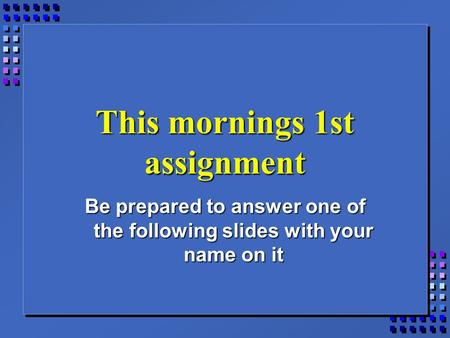 This mornings 1st assignment Be prepared to answer one of the following slides with your name on it.