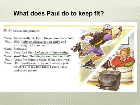 What does Paul do to keep fit?. I _________ get up early. I _________ go in-line skating. I _________ exercise. I _________ just watch T.V. almost always.