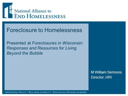 Foreclosure to Homelessness Presented at Foreclosures in Wisconsin: Responses and Resources for Living Beyond the Bubble M William Sermons Director, HRI.