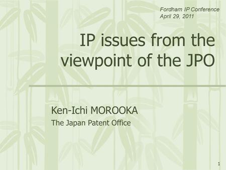 1 IP issues from the viewpoint of the JPO Ken-Ichi MOROOKA The Japan Patent Office Fordham IP Conference April 29, 2011.