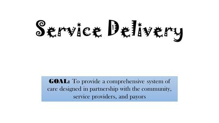 Service Delivery GOAL: To provide a comprehensive system of care designed in partnership with the community, service providers, and payors.