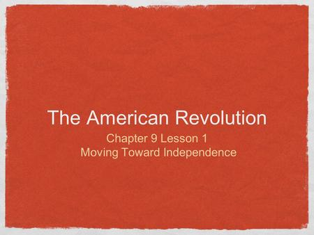 The American Revolution Chapter 9 Lesson 1 Moving Toward Independence.