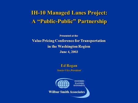 "IH-10 Managed Lanes Project: A ""Public-Public"" Partnership ENGINEERS PLANNERS ECONOMISTS Wilbur Smith Associates Presented at the Value Pricing Conference."