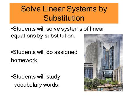 Solve Linear Systems by Substitution Students will solve systems of linear equations by substitution. Students will do assigned homework. Students will.