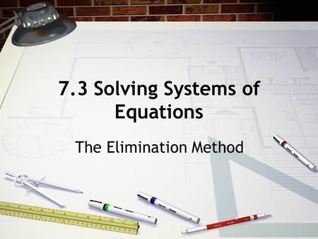 7.3 Solving Systems of Equations The Elimination Method.