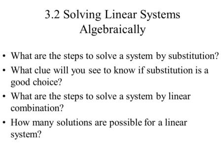 3.2 Solving Linear Systems Algebraically What are the steps to solve a system by substitution? What clue will you see to know if substitution is a good.